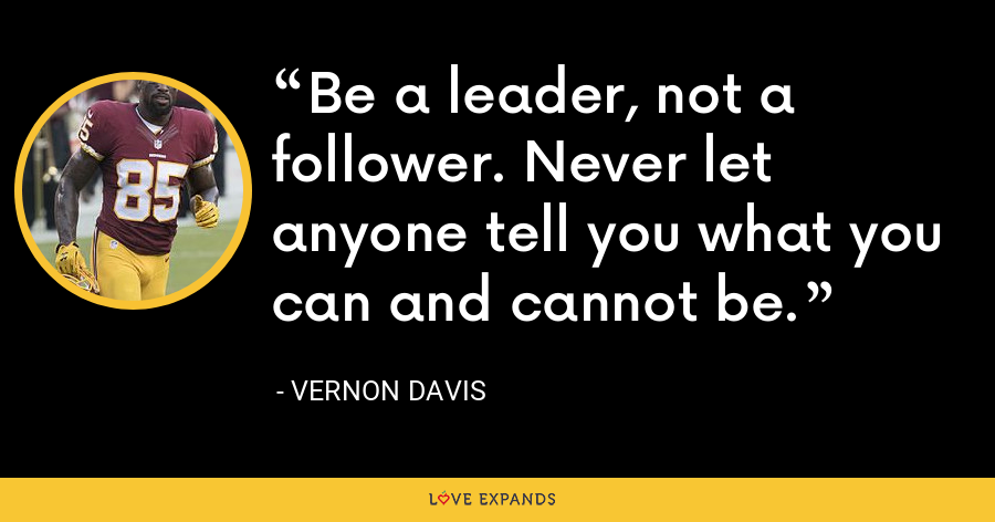 Be a leader, not a follower. Never let anyone tell you what you can and cannot be. - Vernon Davis