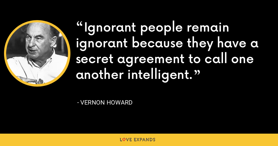 Ignorant people remain ignorant because they have a secret agreement to call one another intelligent. - Vernon Howard