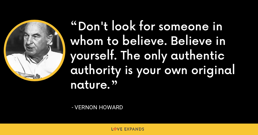 Don't look for someone in whom to believe. Believe in yourself. The only authentic authority is your own original nature. - Vernon Howard