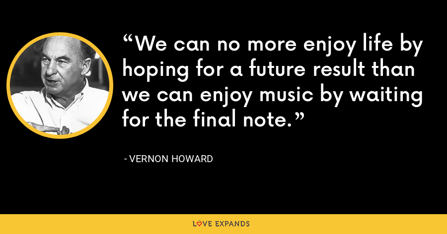 We can no more enjoy life by hoping for a future result than we can enjoy music by waiting for the final note. - Vernon Howard