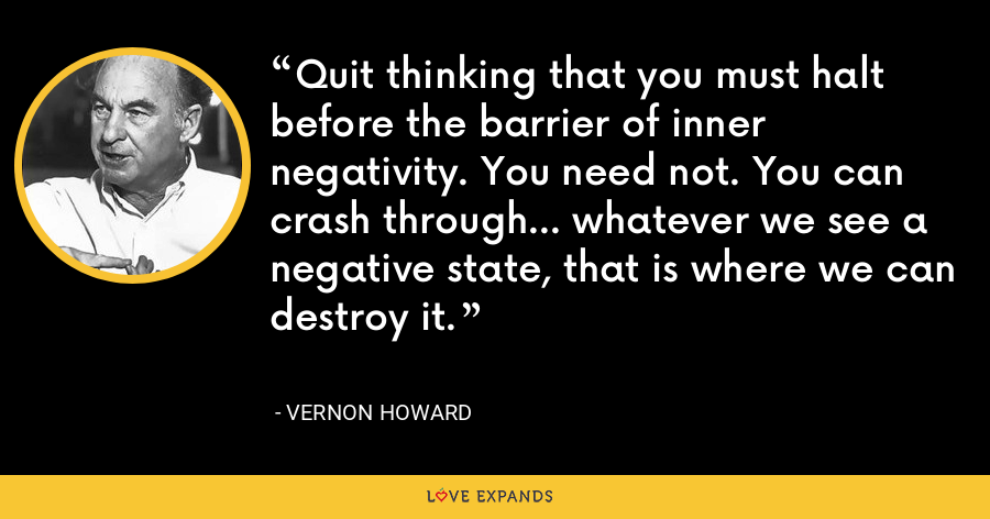Quit thinking that you must halt before the barrier of inner negativity. You need not. You can crash through... whatever we see a negative state, that is where we can destroy it. - Vernon Howard