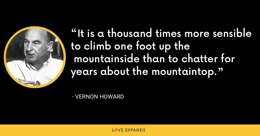 It is a thousand times more sensible to climb one foot up the  mountainside than to chatter for years about the mountaintop. - Vernon Howard