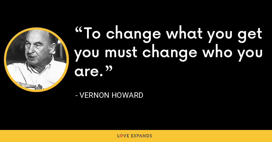 To change what you get you must change who you are. - Vernon Howard