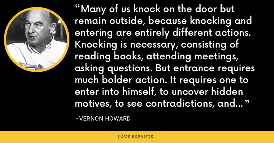 Many of us knock on the door but remain outside, because knocking and entering are entirely different actions. Knocking is necessary, consisting of reading books, attending meetings, asking questions. But entrance requires much bolder action. It requires one to enter into himself, to uncover hidden motives, to see contradictions, and to realize his actual power for self-change. - Vernon Howard