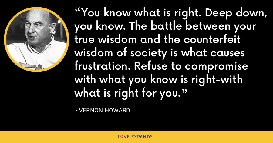 You know what is right. Deep down, you know. The battle between your true wisdom and the counterfeit wisdom of society is what causes frustration. Refuse to compromise with what you know is right-with what is right for you. - Vernon Howard
