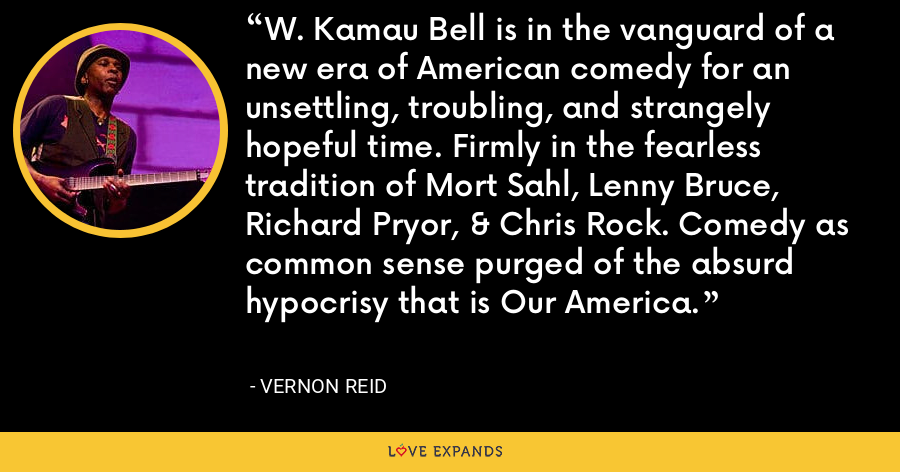 W. Kamau Bell is in the vanguard of a new era of American comedy for an unsettling, troubling, and strangely hopeful time. Firmly in the fearless tradition of Mort Sahl, Lenny Bruce, Richard Pryor, & Chris Rock. Comedy as common sense purged of the absurd hypocrisy that is Our America. - Vernon Reid