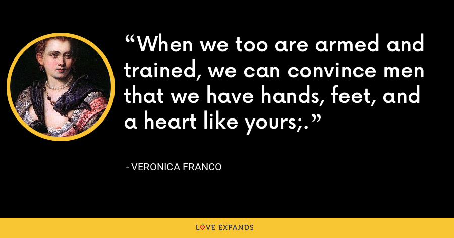 When we too are armed and trained, we can convince men that we have hands, feet, and a heart like yours;. - Veronica Franco