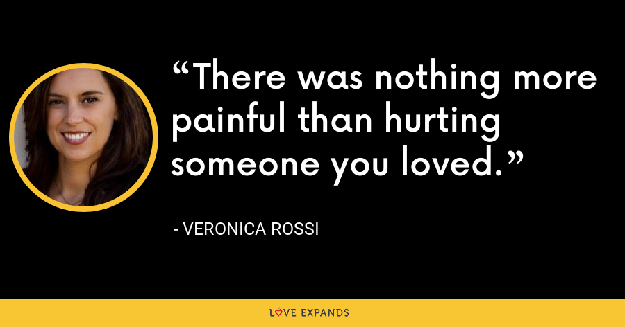 There was nothing more painful than hurting someone you loved. - Veronica Rossi