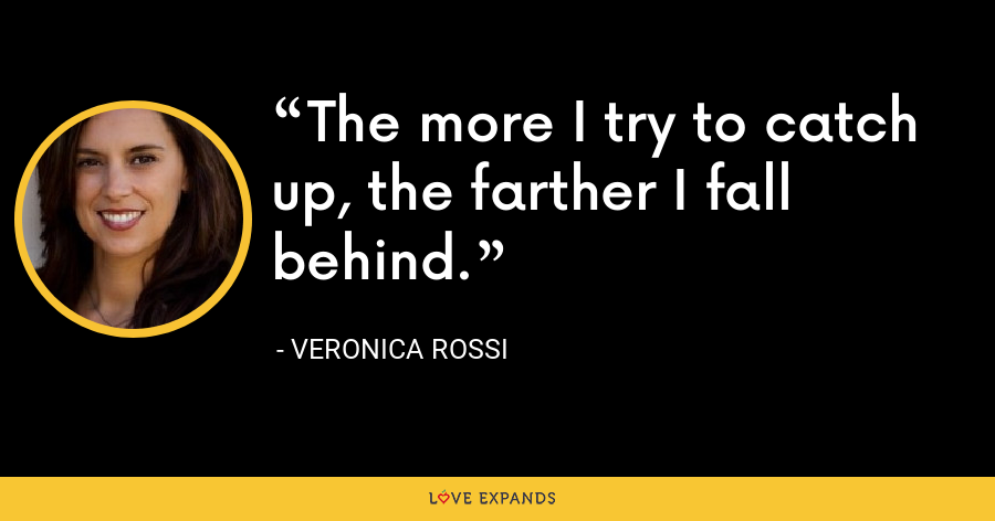 The more I try to catch up, the farther I fall behind. - Veronica Rossi