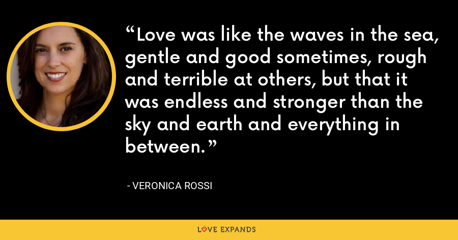 Love was like the waves in the sea, gentle and good sometimes, rough and terrible at others, but that it was endless and stronger than the sky and earth and everything in between. - Veronica Rossi