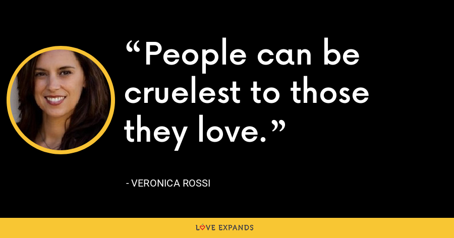 People can be cruelest to those they love. - Veronica Rossi