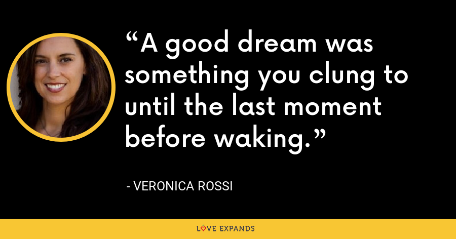 A good dream was something you clung to until the last moment before waking. - Veronica Rossi