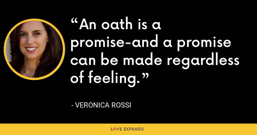 An oath is a promise-and a promise can be made regardless of feeling. - Veronica Rossi