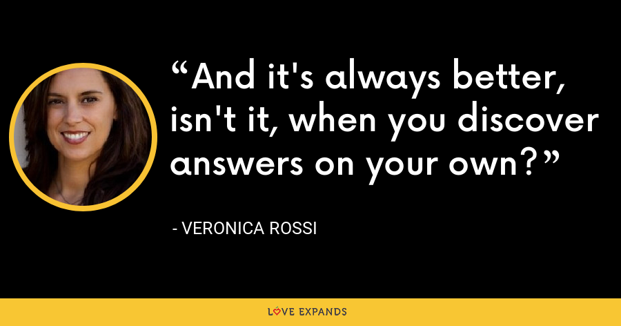 And it's always better, isn't it, when you discover answers on your own? - Veronica Rossi