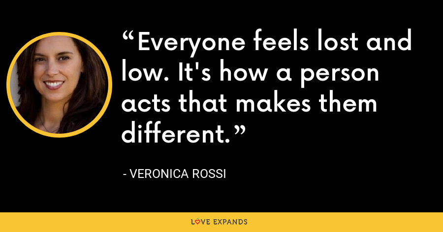 Everyone feels lost and low. It's how a person acts that makes them different. - Veronica Rossi