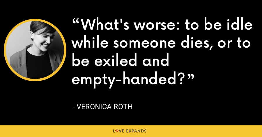 What's worse: to be idle while someone dies, or to be exiled and empty-handed? - Veronica Roth