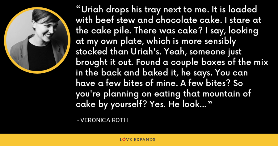 Uriah drops his tray next to me. It is loaded with beef stew and chocolate cake. I stare at the cake pile. There was cake? I say, looking at my own plate, which is more sensibly stocked than Uriah's. Yeah, someone just brought it out. Found a couple boxes of the mix in the back and baked it, he says. You can have a few bites of mine. A few bites? So you're planning on eating that mountain of cake by yourself? Yes. He looks confused. Why? Never mind. - Veronica Roth