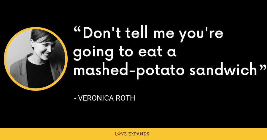 Don't tell me you're going to eat a mashed-potato sandwich - Veronica Roth