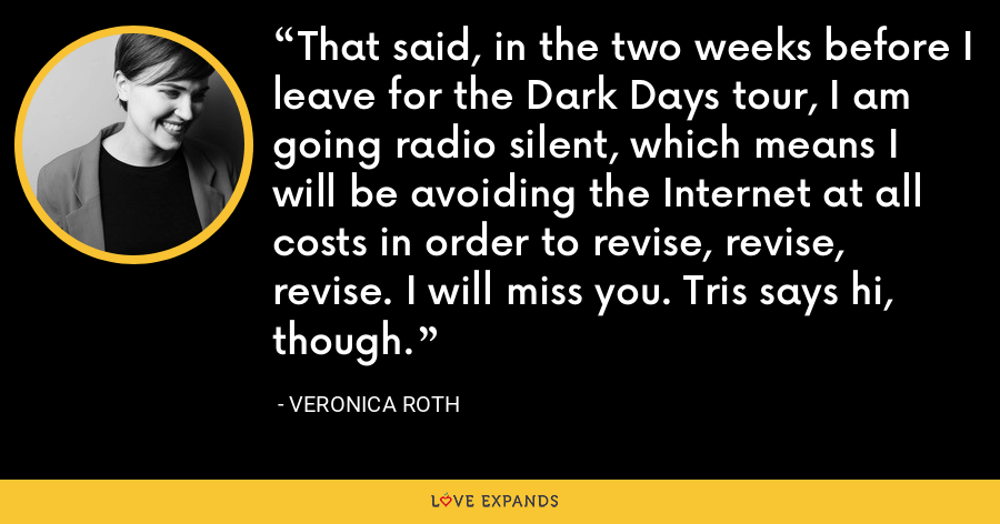 That said, in the two weeks before I leave for the Dark Days tour, I am going radio silent, which means I will be avoiding the Internet at all costs in order to revise, revise, revise. I will miss you. Tris says hi, though. - Veronica Roth