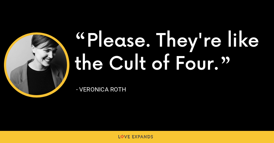 Please. They're like the Cult of Four. - Veronica Roth