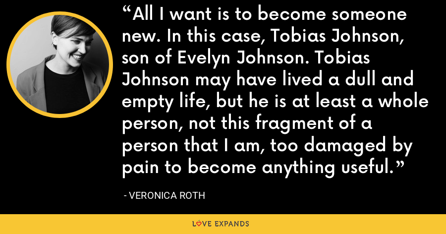 All I want is to become someone new. In this case, Tobias Johnson, son of Evelyn Johnson. Tobias Johnson may have lived a dull and empty life, but he is at least a whole person, not this fragment of a person that I am, too damaged by pain to become anything useful. - Veronica Roth