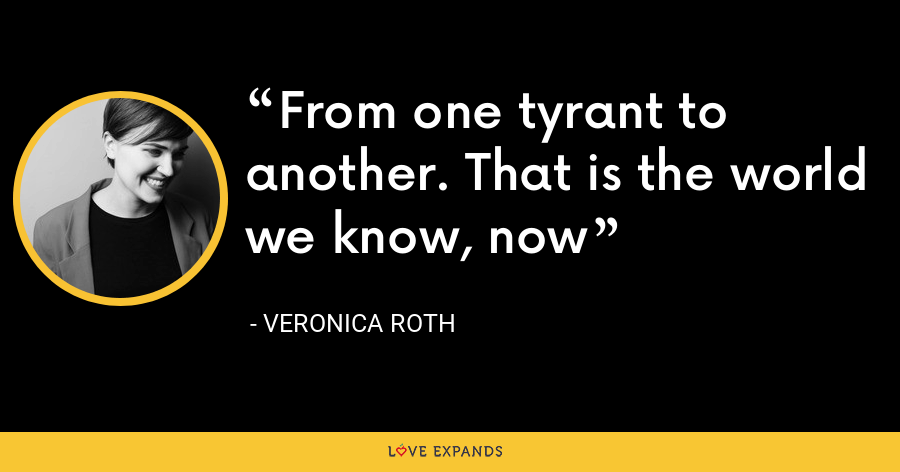 From one tyrant to another. That is the world we know, now - Veronica Roth