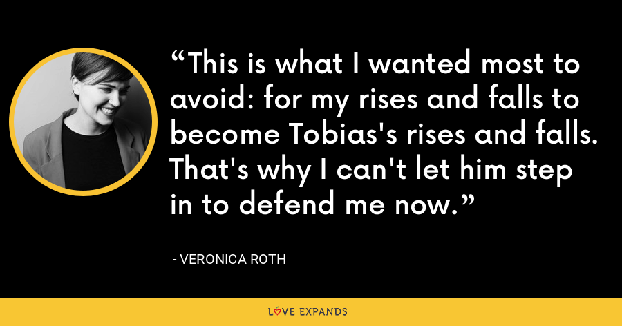 This is what I wanted most to avoid: for my rises and falls to become Tobias's rises and falls. That's why I can't let him step in to defend me now. - Veronica Roth
