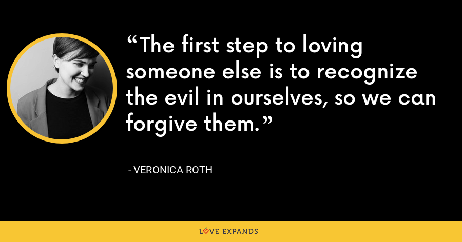 The first step to loving someone else is to recognize the evil in ourselves, so we can forgive them. - Veronica Roth