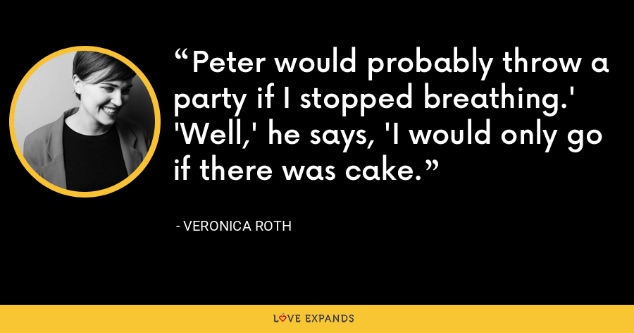 Peter would probably throw a party if I stopped breathing.' 'Well,' he says, 'I would only go if there was cake. - Veronica Roth