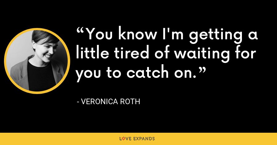 You know I'm getting a little tired of waiting for you to catch on. - Veronica Roth