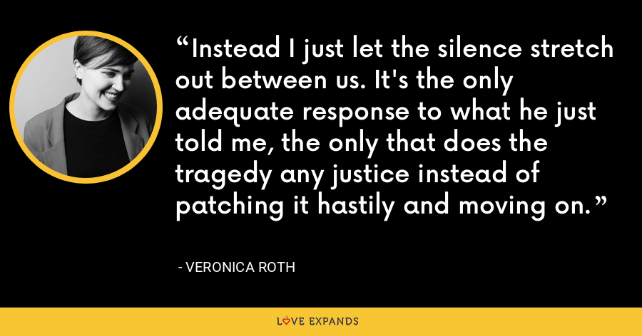 Instead I just let the silence stretch out between us. It's the only adequate response to what he just told me, the only that does the tragedy any justice instead of patching it hastily and moving on. - Veronica Roth