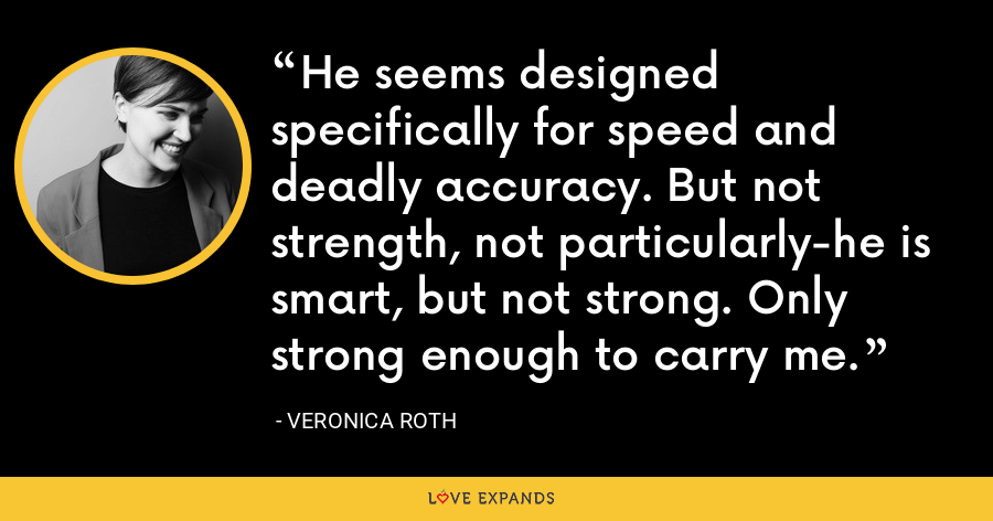 He seems designed specifically for speed and deadly accuracy. But not strength, not particularly-he is smart, but not strong. Only strong enough to carry me. - Veronica Roth