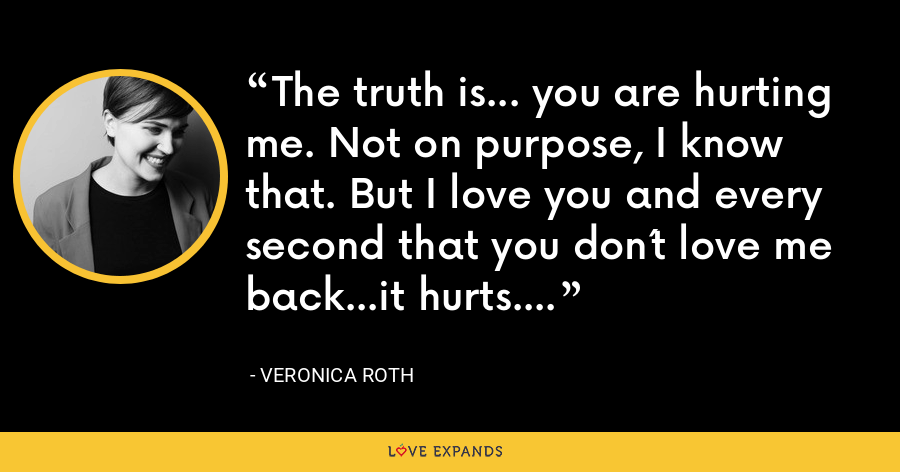 The truth is... you are hurting me. Not on purpose, I know that. But I love you and every second that you don´t love me back...it hurts. - Veronica Roth