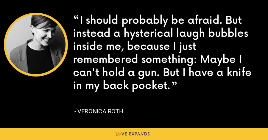 I should probably be afraid. But instead a hysterical laugh bubbles inside me, because I just remembered something: Maybe I can't hold a gun. But I have a knife in my back pocket. - Veronica Roth