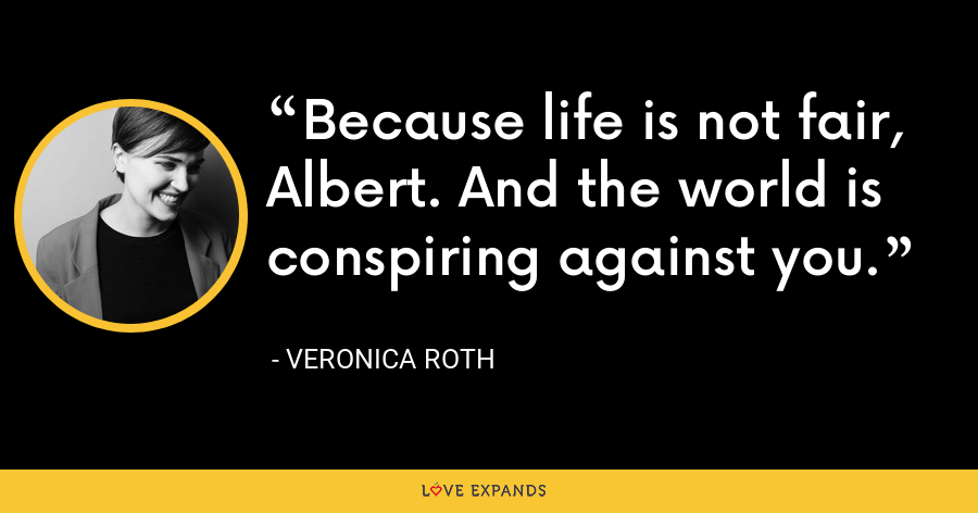 Because life is not fair, Albert. And the world is conspiring against you. - Veronica Roth