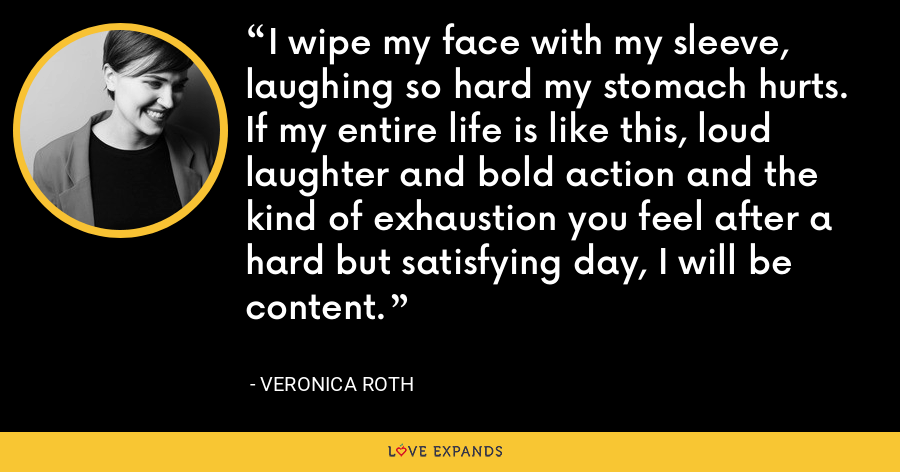 I wipe my face with my sleeve, laughing so hard my stomach hurts. If my entire life is like this, loud laughter and bold action and the kind of exhaustion you feel after a hard but satisfying day, I will be content. - Veronica Roth