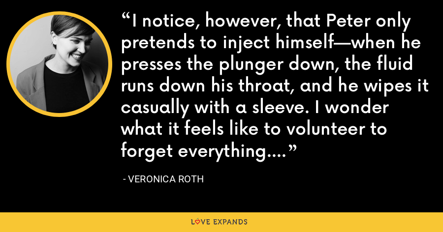 I notice, however, that Peter only pretends to inject himself—when he presses the plunger down, the fluid runs down his throat, and he wipes it casually with a sleeve. I wonder what it feels like to volunteer to forget everything. - Veronica Roth