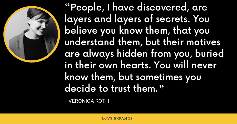 People, I have discovered, are layers and layers of secrets. You believe you know them, that you understand them, but their motives are always hidden from you, buried in their own hearts. You will never know them, but sometimes you decide to trust them. - Veronica Roth