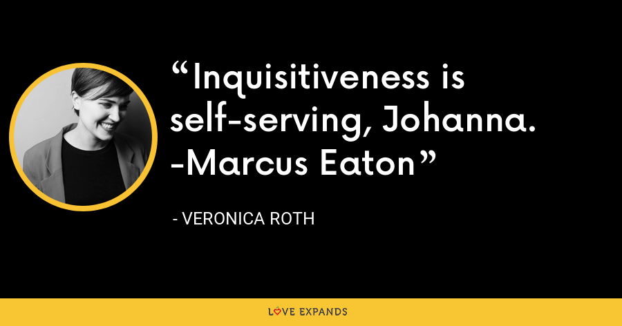 Inquisitiveness is self-serving, Johanna. -Marcus Eaton - Veronica Roth