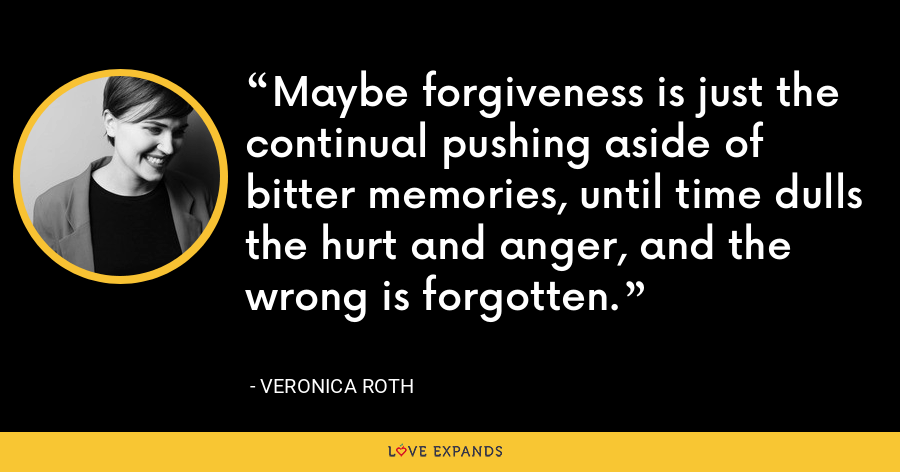 Maybe forgiveness is just the continual pushing aside of bitter memories, until time dulls the hurt and anger, and the wrong is forgotten. - Veronica Roth