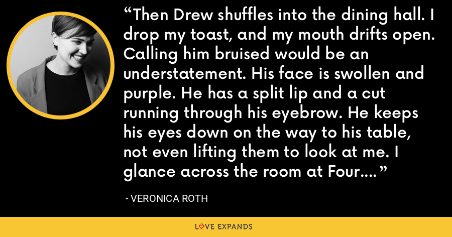Then Drew shuffles into the dining hall. I drop my toast, and my mouth drifts open. Calling him bruised would be an understatement. His face is swollen and purple. He has a split lip and a cut running through his eyebrow. He keeps his eyes down on the way to his table, not even lifting them to look at me. I glance across the room at Four. He wears the satisfied smile I wish I had on. - Veronica Roth