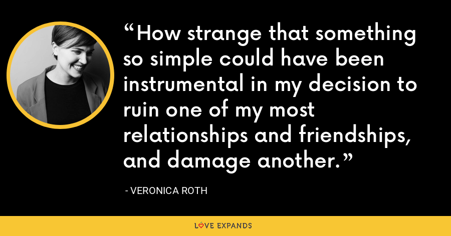 How strange that something so simple could have been instrumental in my decision to ruin one of my most relationships and friendships, and damage another. - Veronica Roth