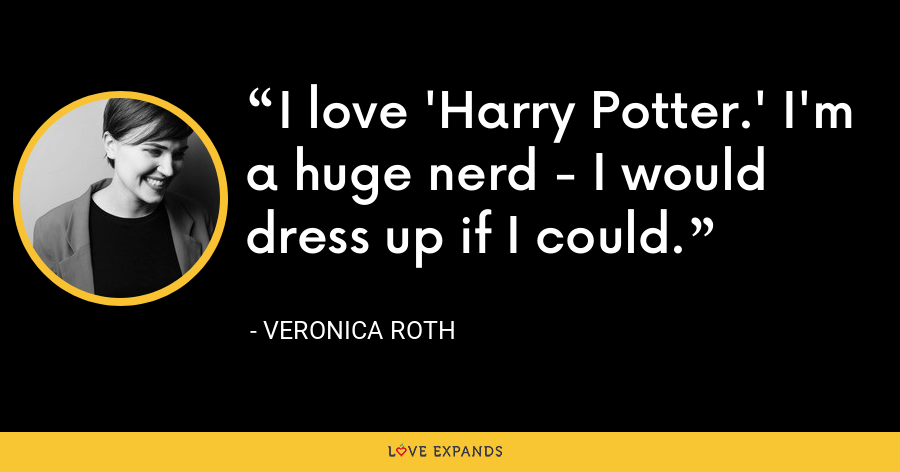 I love 'Harry Potter.' I'm a huge nerd - I would dress up if I could. - Veronica Roth