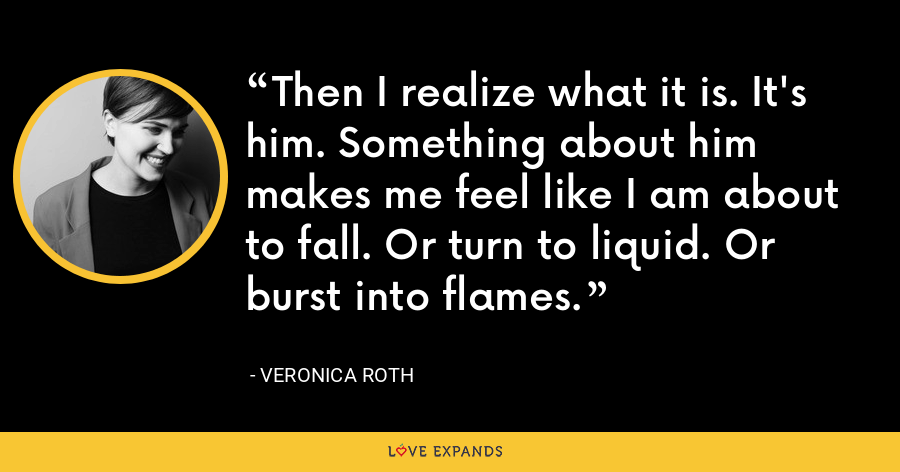 Then I realize what it is. It's him. Something about him makes me feel like I am about to fall. Or turn to liquid. Or burst into flames. - Veronica Roth