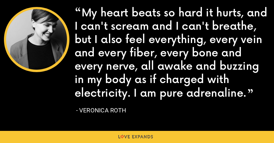 My heart beats so hard it hurts, and I can't scream and I can't breathe, but I also feel everything, every vein and every fiber, every bone and every nerve, all awake and buzzing in my body as if charged with electricity. I am pure adrenaline. - Veronica Roth