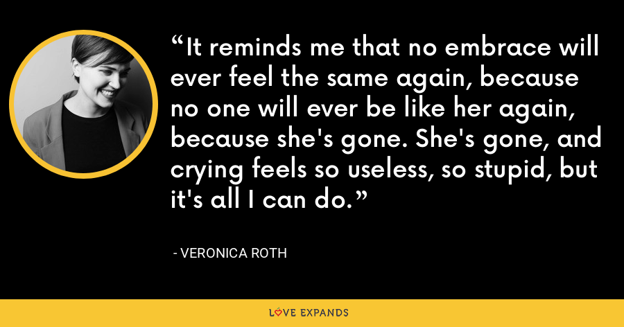 It reminds me that no embrace will ever feel the same again, because no one will ever be like her again, because she's gone. She's gone, and crying feels so useless, so stupid, but it's all I can do. - Veronica Roth
