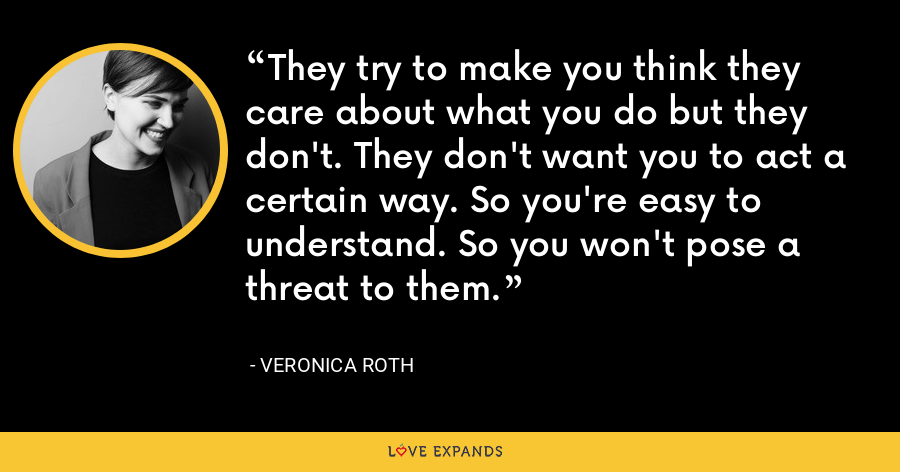 They try to make you think they care about what you do but they don't. They don't want you to act a certain way. So you're easy to understand. So you won't pose a threat to them. - Veronica Roth