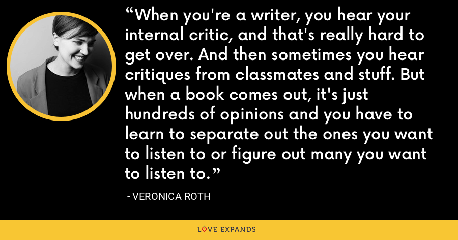 When you're a writer, you hear your internal critic, and that's really hard to get over. And then sometimes you hear critiques from classmates and stuff. But when a book comes out, it's just hundreds of opinions and you have to learn to separate out the ones you want to listen to or figure out many you want to listen to. - Veronica Roth
