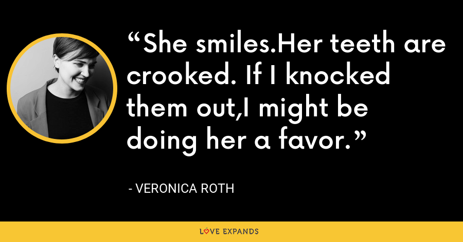 She smiles.Her teeth are crooked. If I knocked them out,I might be doing her a favor. - Veronica Roth