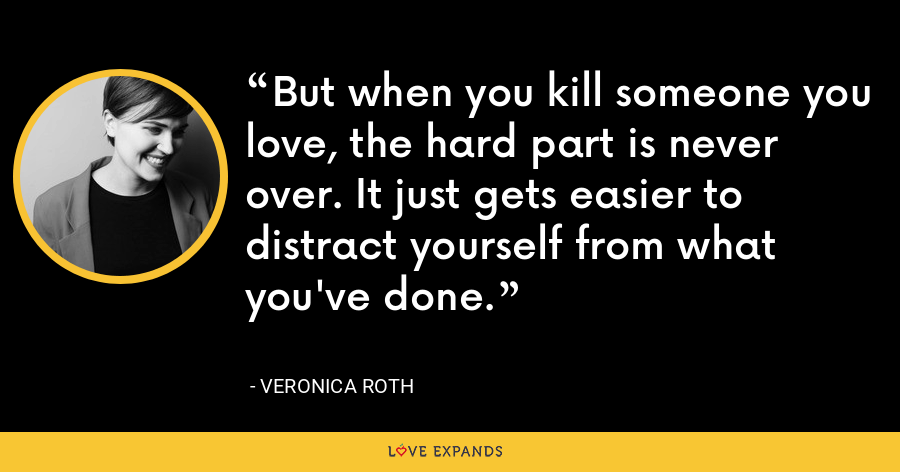 But when you kill someone you love, the hard part is never over. It just gets easier to distract yourself from what you've done. - Veronica Roth